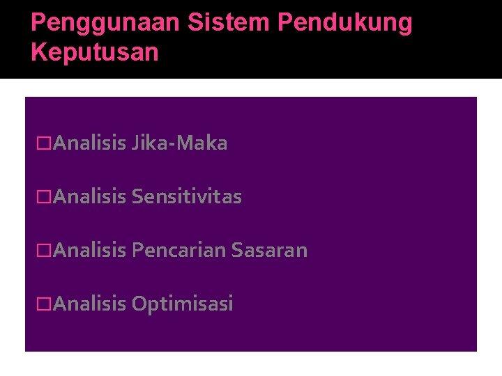 Penggunaan Sistem Pendukung Keputusan �Analisis Jika-Maka �Analisis Sensitivitas �Analisis Pencarian Sasaran �Analisis Optimisasi