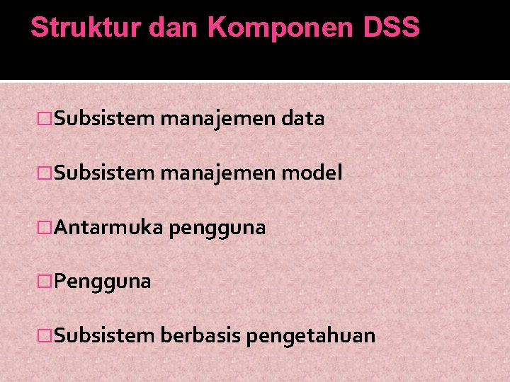 Struktur dan Komponen DSS �Subsistem manajemen data �Subsistem manajemen model �Antarmuka pengguna �Pengguna �Subsistem