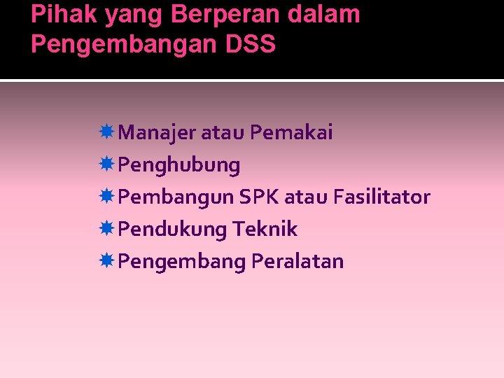 Pihak yang Berperan dalam Pengembangan DSS Manajer atau Pemakai Penghubung Pembangun SPK atau Fasilitator
