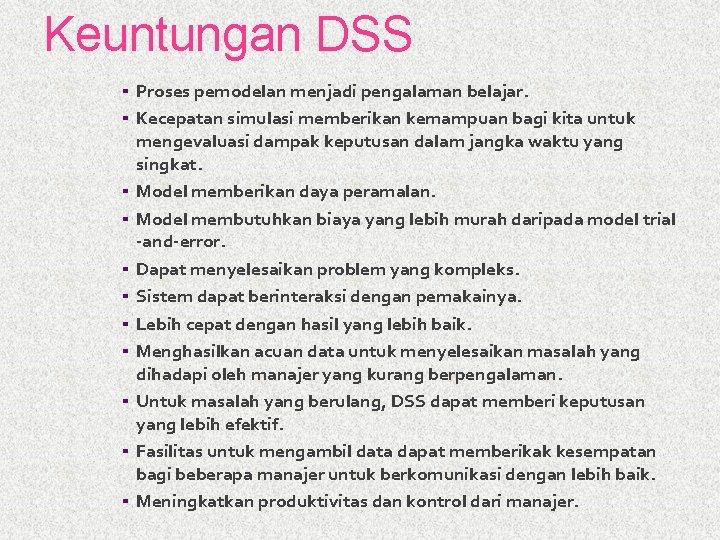 Keuntungan DSS ▪ Proses pemodelan menjadi pengalaman belajar. ▪ Kecepatan simulasi memberikan kemampuan bagi