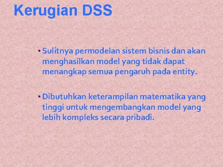 Kerugian DSS ▪ Sulitnya permodelan sistem bisnis dan akan menghasilkan model yang tidak dapat