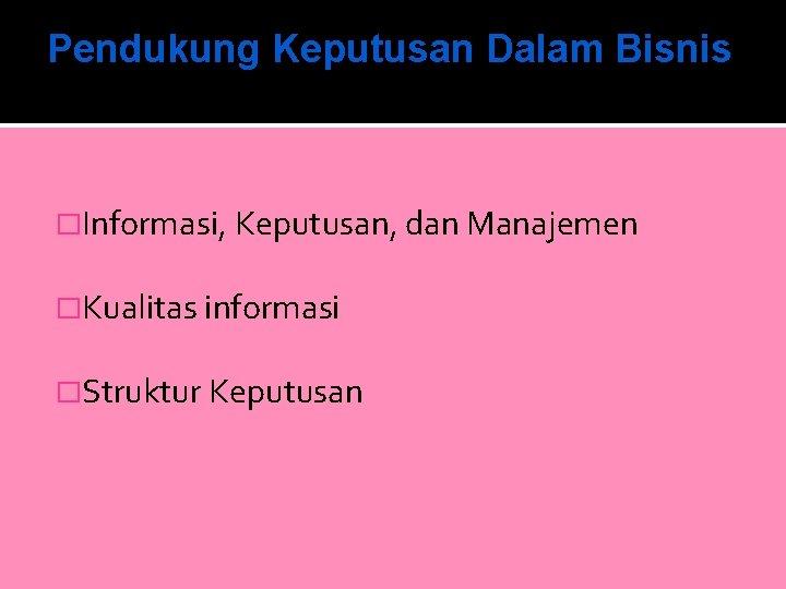 Pendukung Keputusan Dalam Bisnis �Informasi, Keputusan, dan Manajemen �Kualitas informasi �Struktur Keputusan