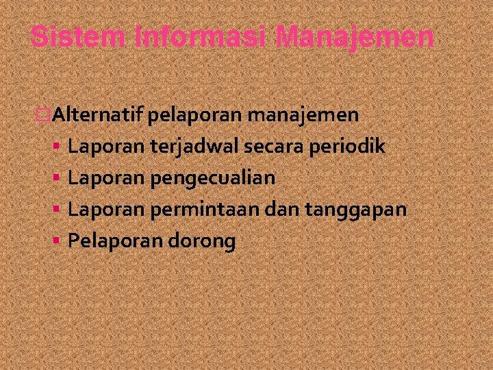 Sistem Informasi Manajemen �Alternatif pelaporan manajemen Laporan terjadwal secara periodik Laporan pengecualian Laporan permintaan