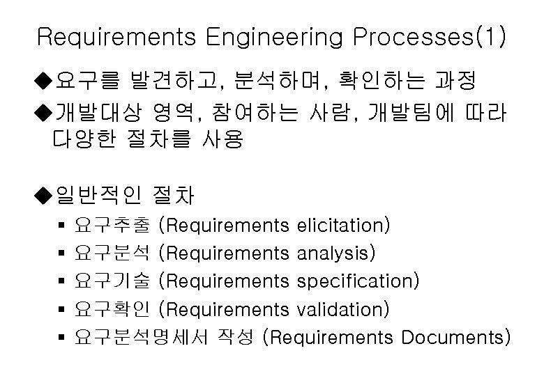 Requirements Engineering Processes(1) u요구를 발견하고, 분석하며, 확인하는 과정 u개발대상 영역, 참여하는 사람, 개발팀에 따라