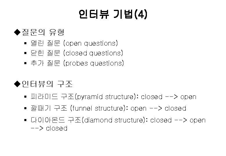 인터뷰 기법(4) u질문의 유형 § 열린 질문 (open questions) § 닫힌 질문 (closed questions)