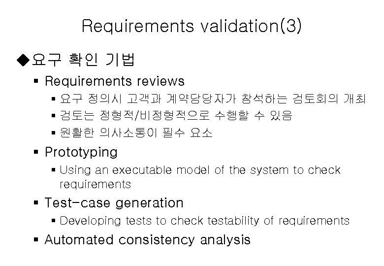 Requirements validation(3) u요구 확인 기법 § Requirements reviews § 요구 정의시 고객과 계약담당자가 참석하는