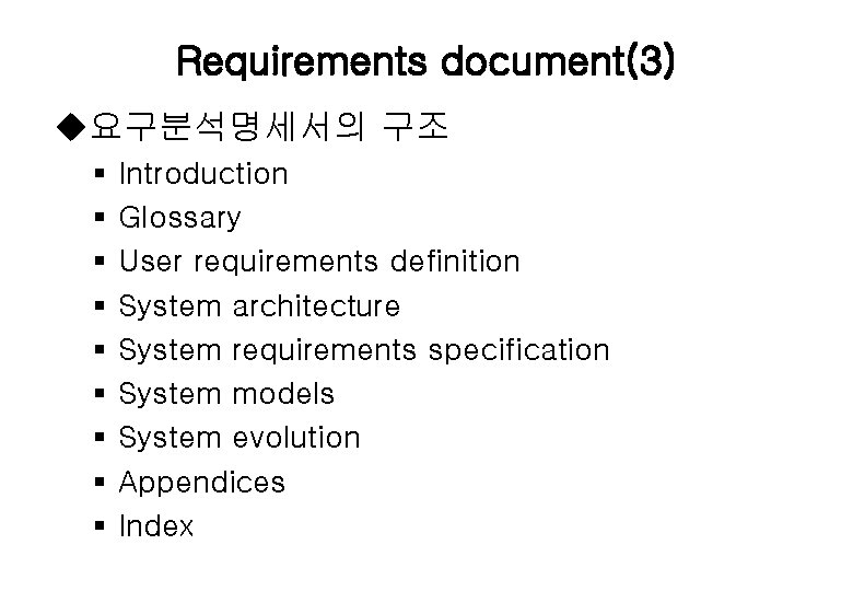 Requirements document(3) u요구분석명세서의 구조 § § § § § Introduction Glossary User requirements definition