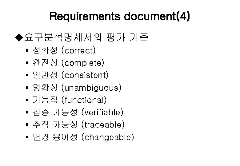 Requirements document(4) u요구분석명세서의 평가 기준 § § § § 정확성 (correct) 완전성 (complete) 일관성
