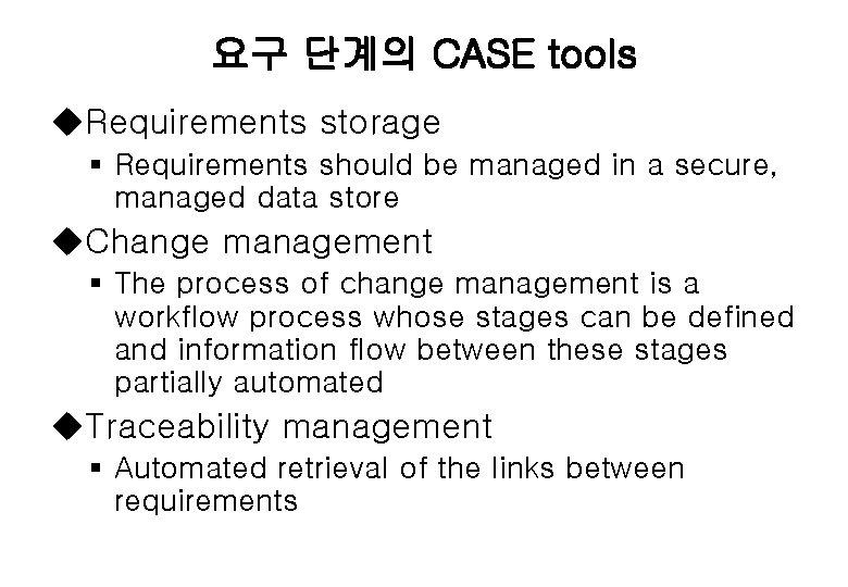 요구 단계의 CASE tools u. Requirements storage § Requirements should be managed in a