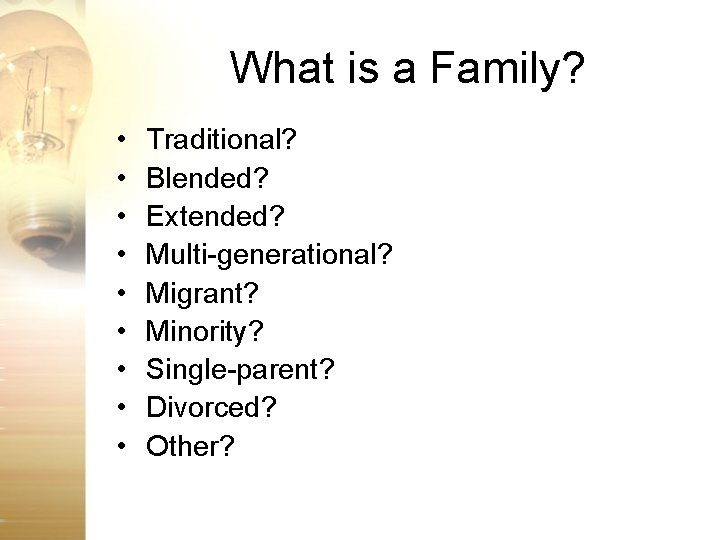 What is a Family? • • • Traditional? Blended? Extended? Multi-generational? Migrant? Minority? Single-parent?