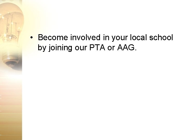 • Become involved in your local school by joining our PTA or AAG.