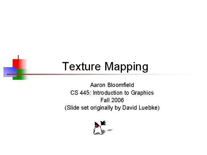 Texture Mapping Aaron Bloomfield CS 445: Introduction to Graphics Fall 2006 (Slide set originally