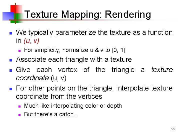 Texture Mapping: Rendering n We typically parameterize the texture as a function in (u,