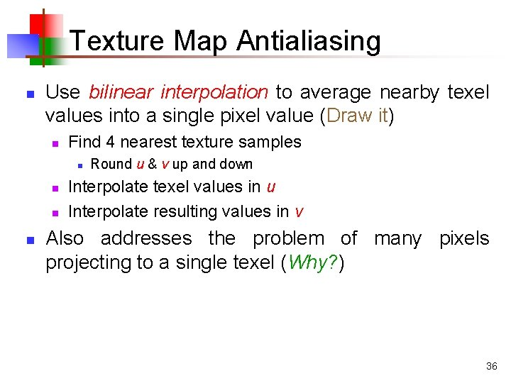 Texture Map Antialiasing n Use bilinear interpolation to average nearby texel values into a