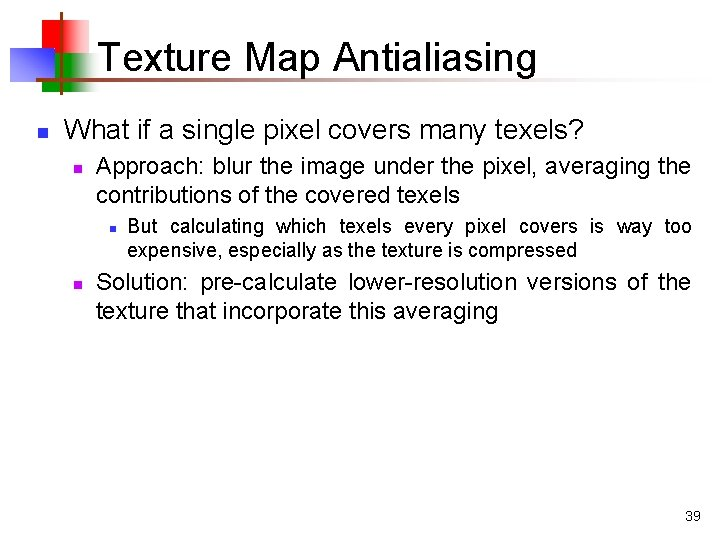 Texture Map Antialiasing n What if a single pixel covers many texels? n Approach: