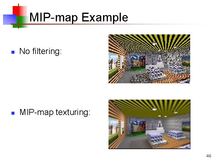 MIP-map Example n No filtering: n MIP-map texturing: 46