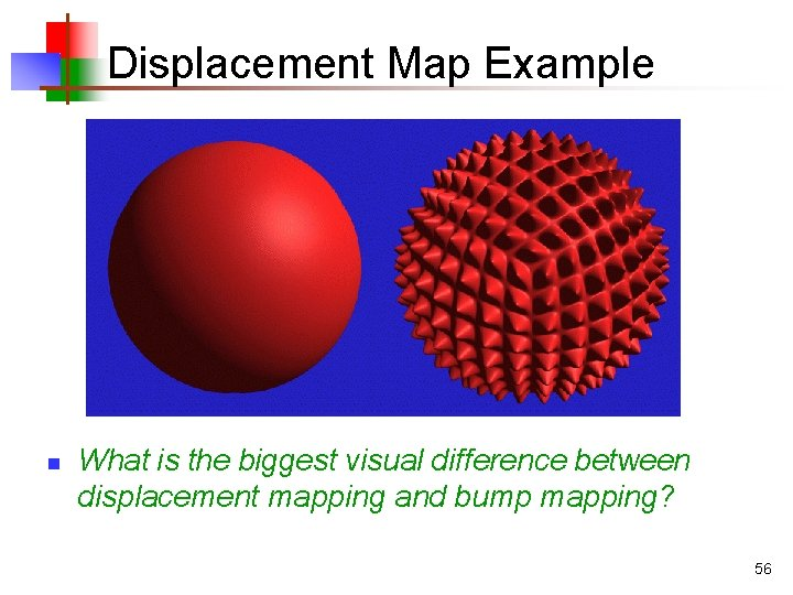 Displacement Map Example n What is the biggest visual difference between displacement mapping and