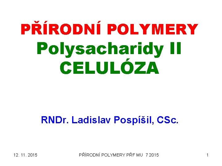 PŘÍRODNÍ POLYMERY Polysacharidy II CELULÓZA RNDr. Ladislav Pospíšil, CSc. 12. 11. 2015 PŘÍRODNÍ POLYMERY