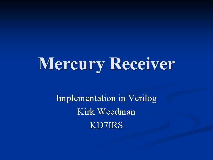 Mercury Receiver Implementation in Verilog Kirk Weedman KD 7 IRS
