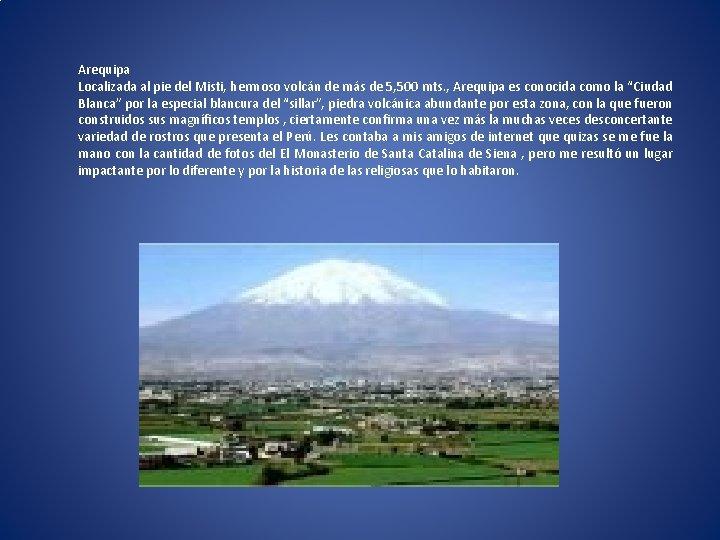 Arequipa Localizada al pie del Misti, hermoso volcán de más de 5, 500 mts.