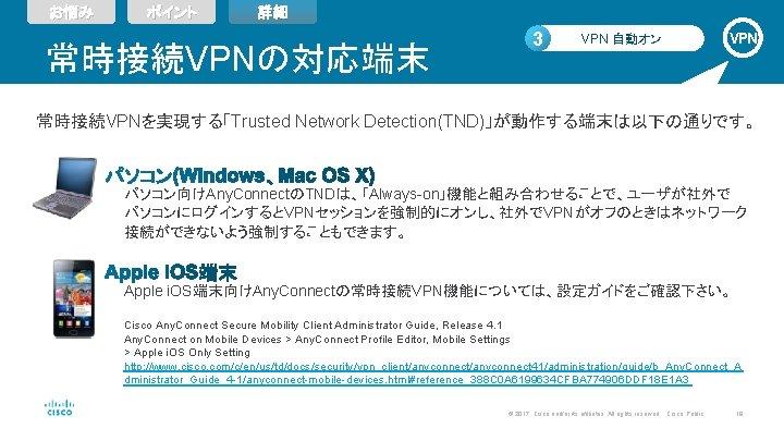 お悩み ポイント 詳細 常時接続VPNの対応端末 3 VPN 自動オン VPN 常時接続VPNを実現する「Trusted Network Detection(TND)」が動作する端末は以下の通りです。 パソコン向けAny. ConnectのTNDは、「Always-on」機能と組み合わせることで、ユーザが社外で パソコンにログインするとVPNセッションを強制的にオンし、社外でVPNがオフのときはネットワーク