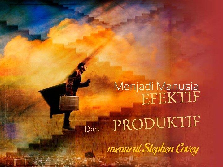 Menjadi Manusia Dan EFEKTIF PRODUKTIF menurut Stephen Covey