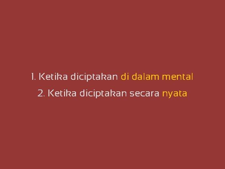 1. Ketika diciptakan di dalam mental 2. Ketika diciptakan secara nyata
