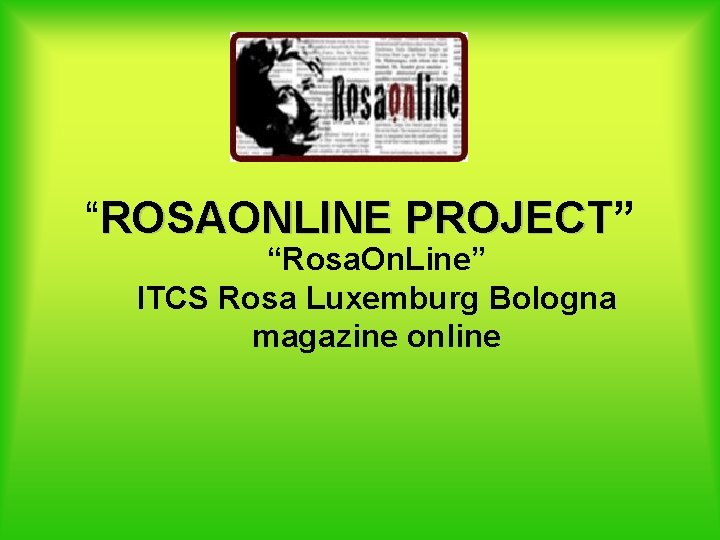 """""""ROSAONLINE PROJECT"""" PROJECT """"Rosa. On. Line"""" ITCS Rosa Luxemburg Bologna magazine online"""