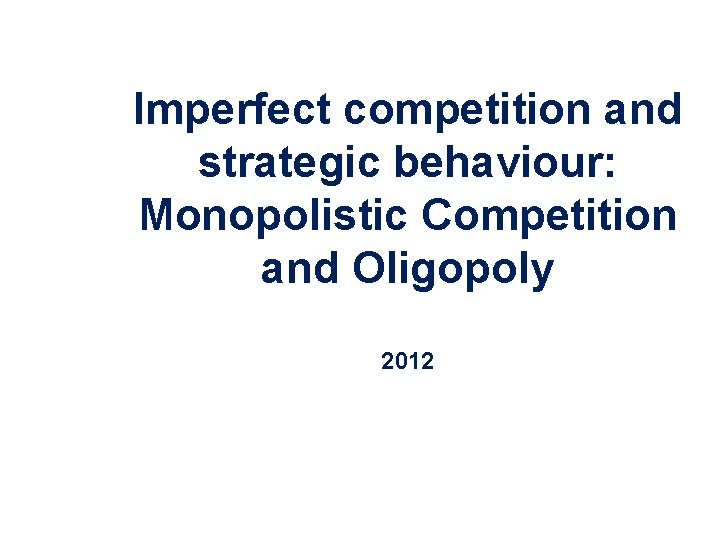 Imperfect competition and strategic behaviour: Monopolistic Competition and Oligopoly 2012 Copyright 2004 Mc. Graw-Hill