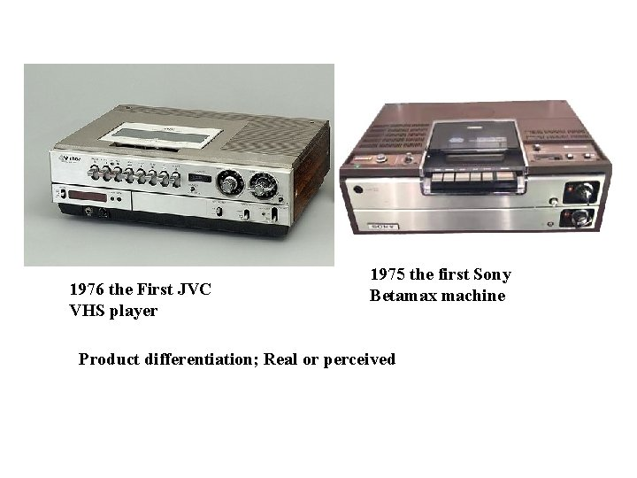 1976 the First JVC VHS player 1975 the first Sony Betamax machine Product differentiation;
