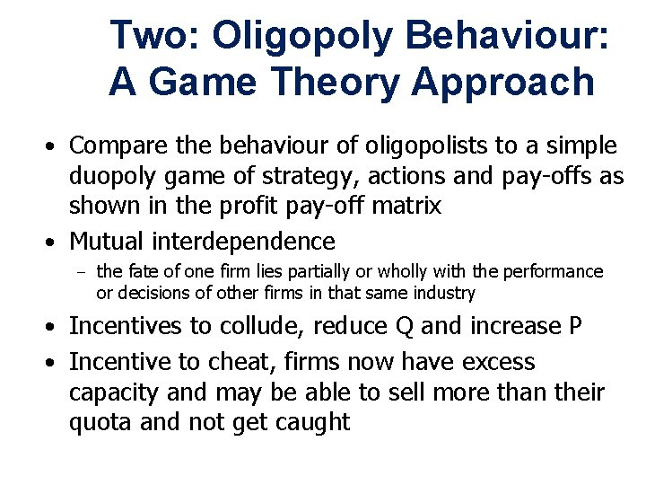 Two: Oligopoly Behaviour: A Game Theory Approach • Compare the behaviour of oligopolists to