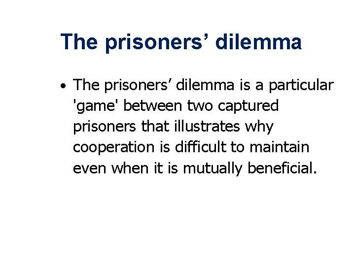 The prisoners' dilemma • The prisoners' dilemma is a particular 'game' between two captured