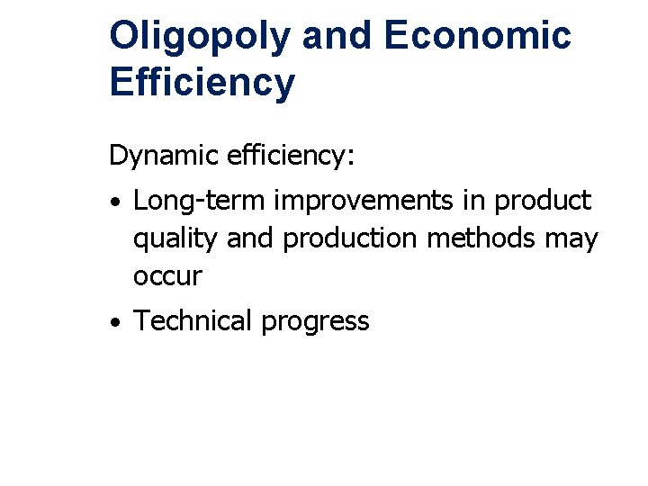 Oligopoly and Economic Efficiency Dynamic efficiency: • Long-term improvements in product quality and production