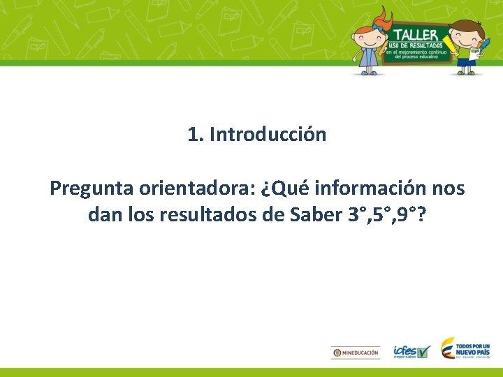 1. Introducción Pregunta orientadora: ¿Qué información nos dan los resultados de Saber 3°, 5°,
