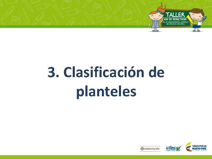 3. Clasificación de planteles