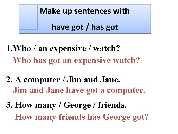 Make up sentences with have got / has got 1. Who / an expensive