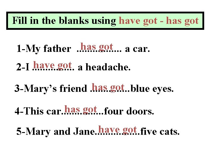 Fill in the blanks using have got - has got a car. 1 -My