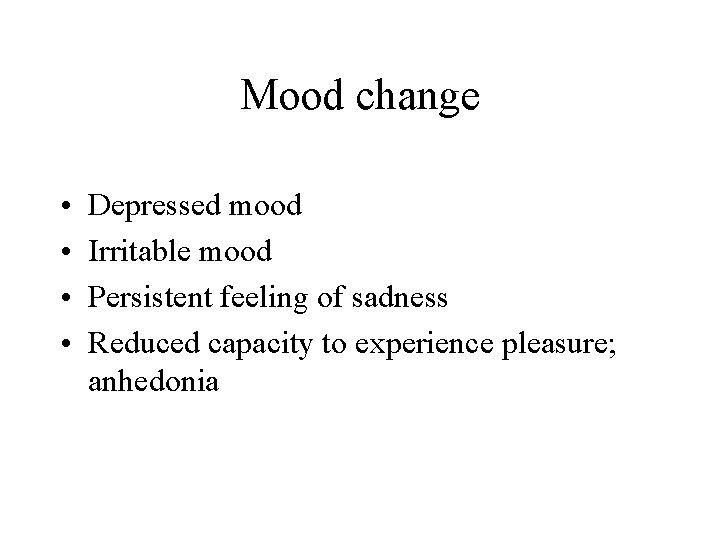 Mood change • • Depressed mood Irritable mood Persistent feeling of sadness Reduced capacity