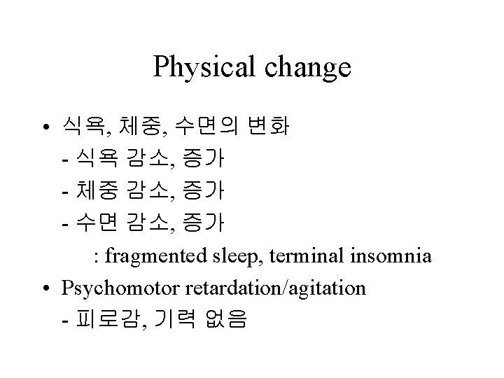 Physical change • 식욕, 체중, 수면의 변화 - 식욕 감소, 증가 - 체중 감소,
