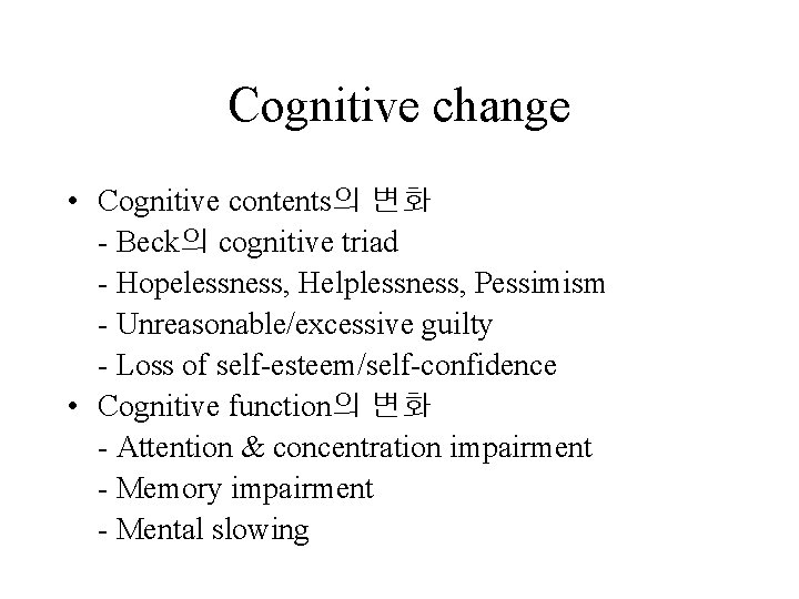 Cognitive change • Cognitive contents의 변화 - Beck의 cognitive triad - Hopelessness, Helplessness, Pessimism