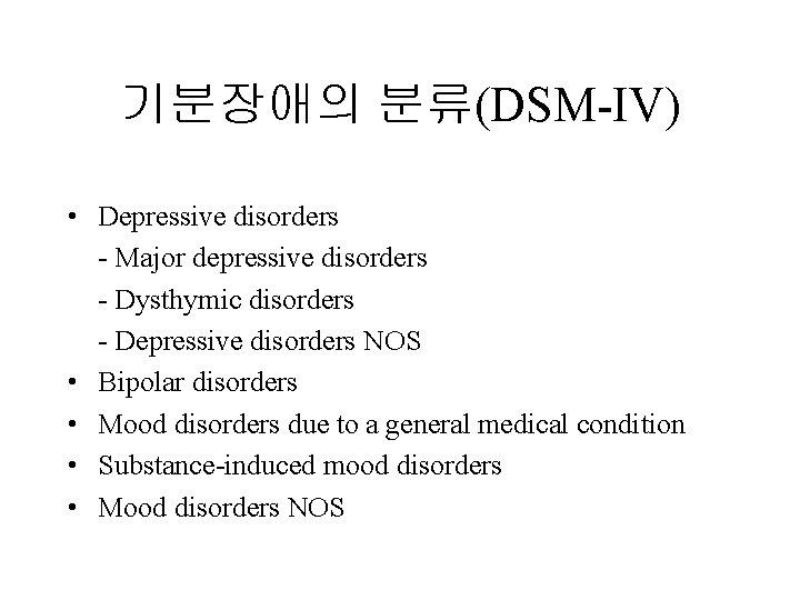 기분장애의 분류(DSM-IV) • Depressive disorders - Major depressive disorders - Dysthymic disorders - Depressive