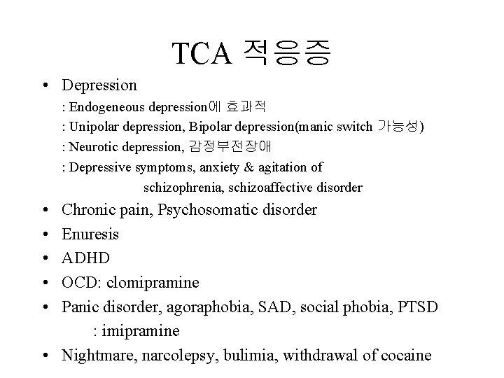 TCA 적응증 • Depression : Endogeneous depression에 효과적 : Unipolar depression, Bipolar depression(manic switch