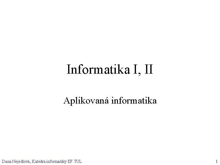 Informatika I, II Aplikovaná informatika Dana Nejedlová, Katedra informatiky EF TUL 1