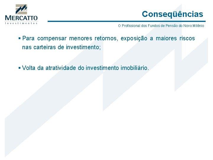 Conseqüências O Profissional dos Fundos de Pensão do Novo Milênio § Para compensar menores