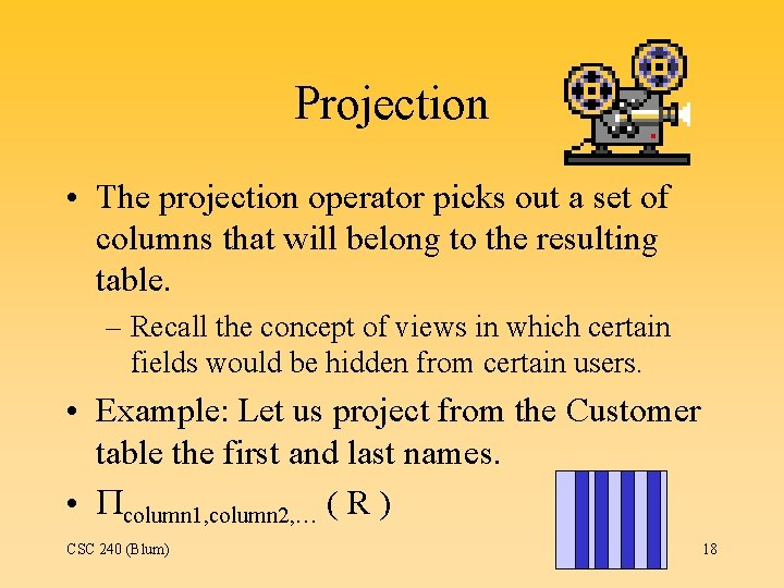 Projection • The projection operator picks out a set of columns that will belong