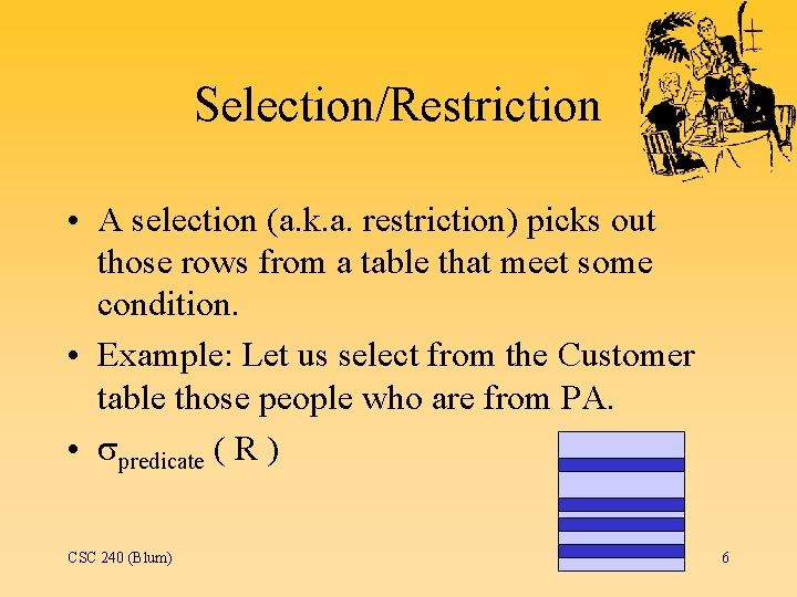 Selection/Restriction • A selection (a. k. a. restriction) picks out those rows from a