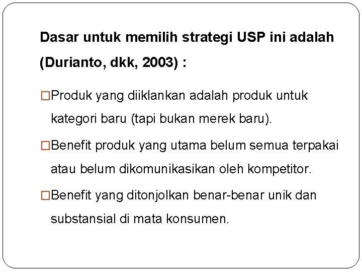 Dasar untuk memilih strategi USP ini adalah (Durianto, dkk, 2003) : �Produk yang diiklankan