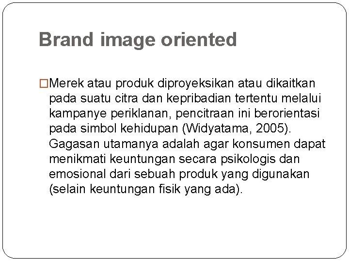 Brand image oriented �Merek atau produk diproyeksikan atau dikaitkan pada suatu citra dan kepribadian