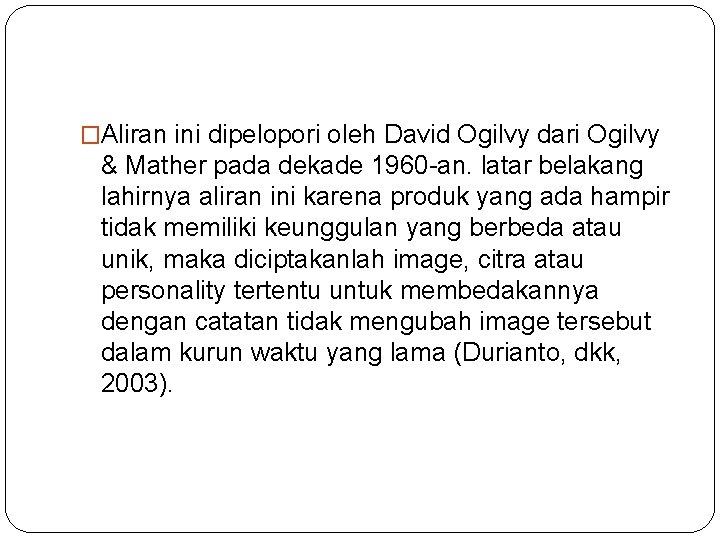 �Aliran ini dipelopori oleh David Ogilvy dari Ogilvy & Mather pada dekade 1960 -an.