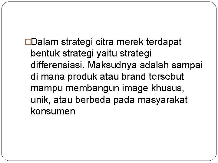 �Dalam strategi citra merek terdapat bentuk strategi yaitu strategi differensiasi. Maksudnya adalah sampai di